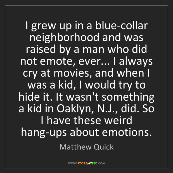 Matthew Quick: I grew up in a blue-collar neighborhood and was raised...