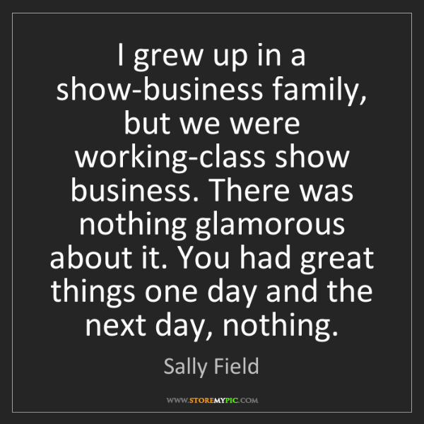 Sally Field: I grew up in a show-business family, but we were working-class...