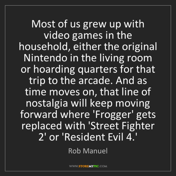 Rob Manuel: Most of us grew up with video games in the household,...