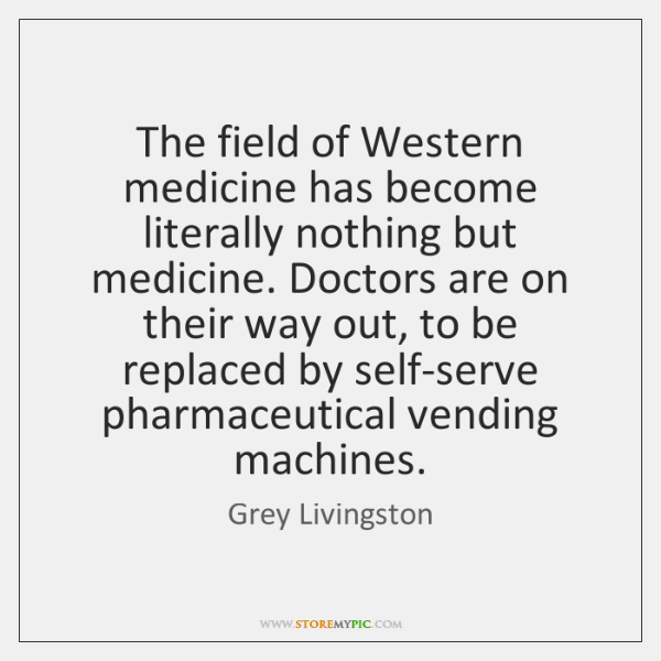The field of Western medicine has become literally nothing but medicine. Doctors ...