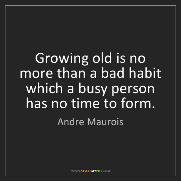 Andre Maurois: Growing old is no more than a bad habit which a busy...