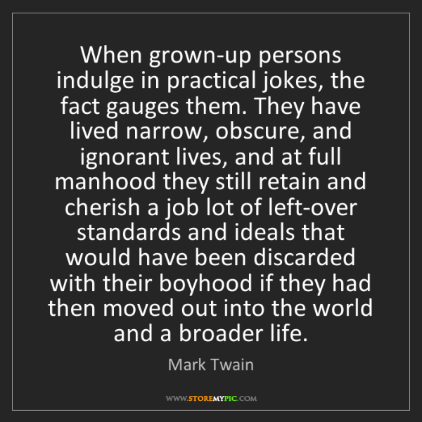 Mark Twain: When grown-up persons indulge in practical jokes, the...