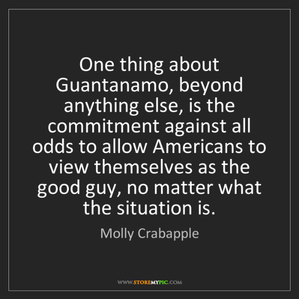 Molly Crabapple: One thing about Guantanamo, beyond anything else, is...