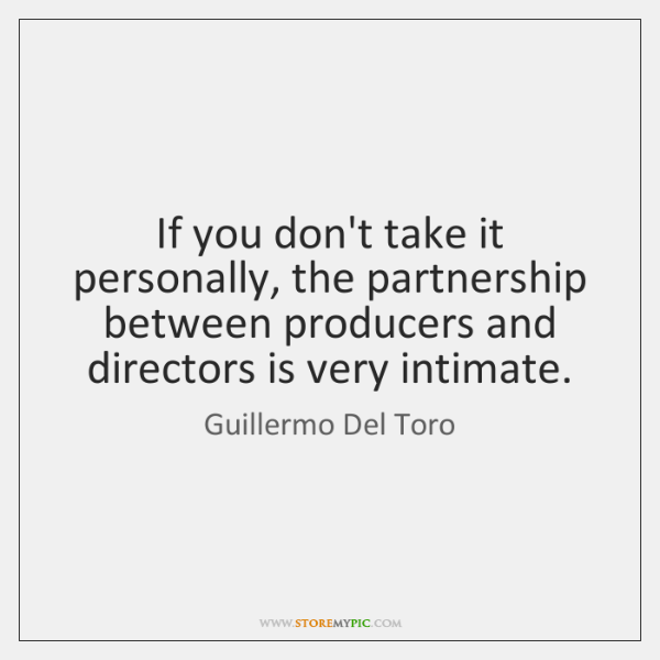 If you don't take it personally, the partnership between producers and directors ...