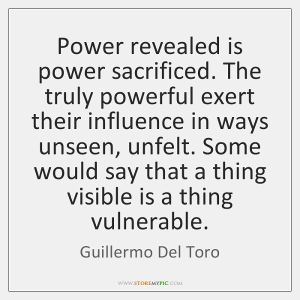 Power revealed is power sacrificed. The truly powerful exert their influence in ...