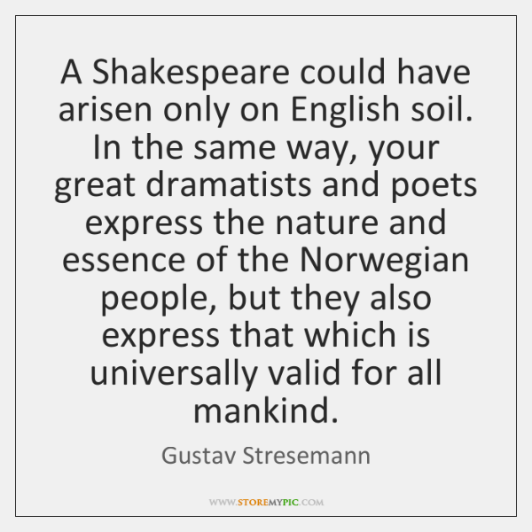 A Shakespeare could have arisen only on English soil. In the same ...