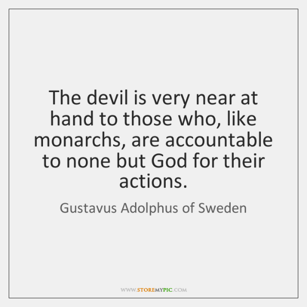 The devil is very near at hand to those who, like monarchs, ...
