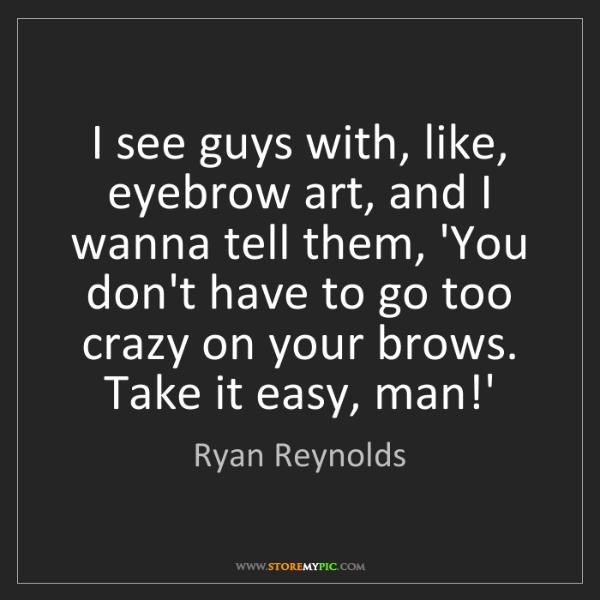Ryan Reynolds: I see guys with, like, eyebrow art, and I wanna tell...