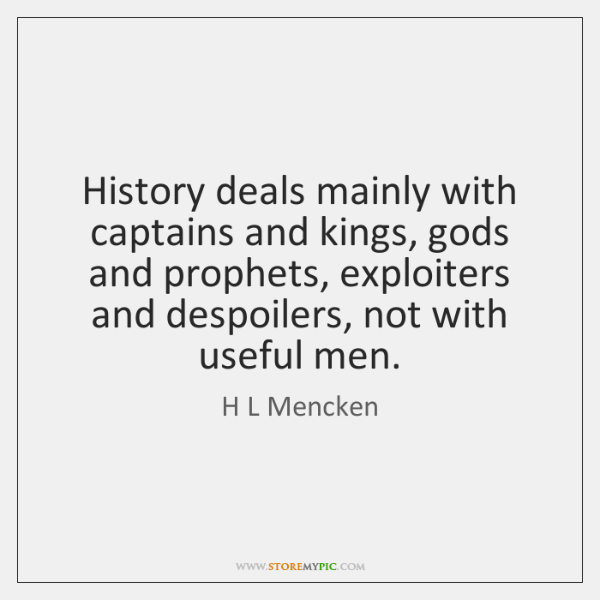 History deals mainly with captains and kings, gods and prophets, exploiters and ...