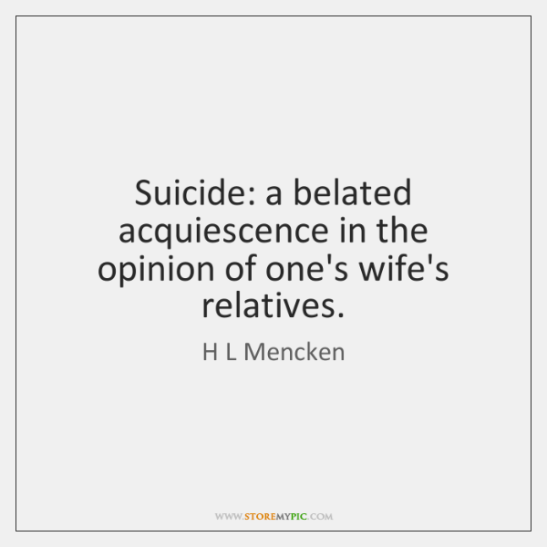 Suicide: a belated acquiescence in the opinion of one's wife's relatives.