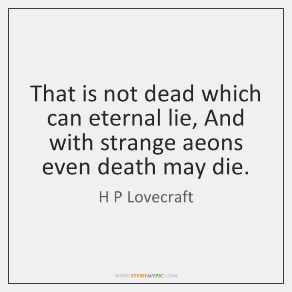 That is not dead which can eternal lie, And with strange aeons ...