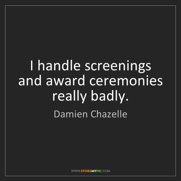 Damien Chazelle: I handle screenings and award ceremonies really badly.