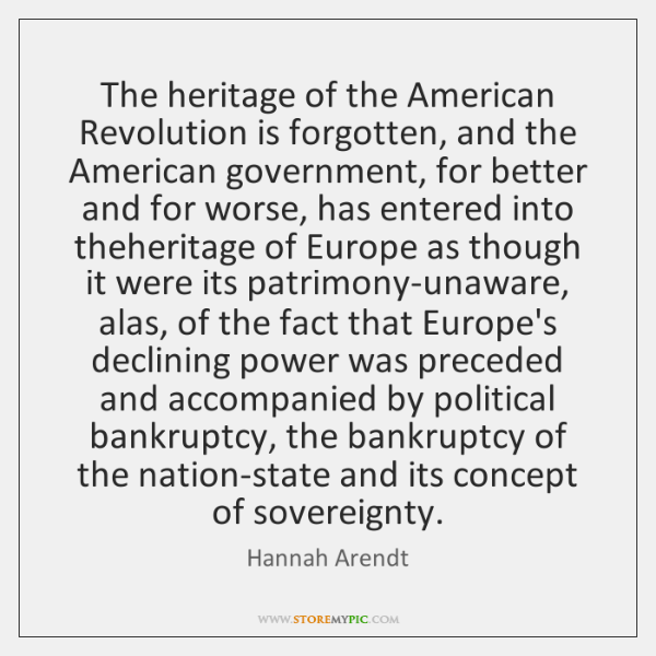 The heritage of the American Revolution is forgotten, and the American government, ...