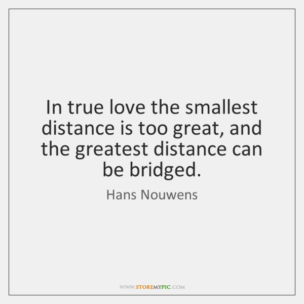 In true love the smallest distance is too great, and the greatest ...
