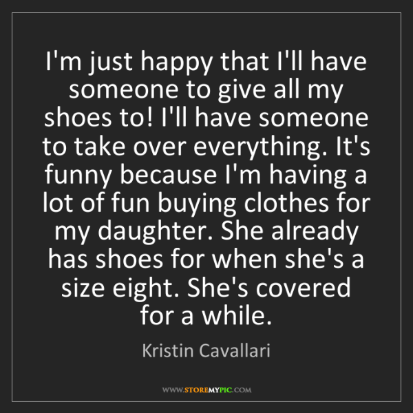 Kristin Cavallari: I'm just happy that I'll have someone to give all my...