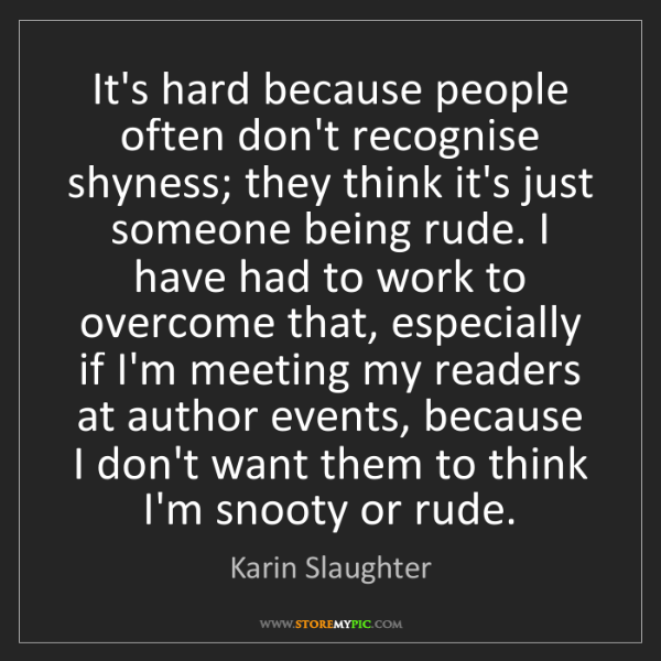 Karin Slaughter: It's hard because people often don't recognise shyness;...