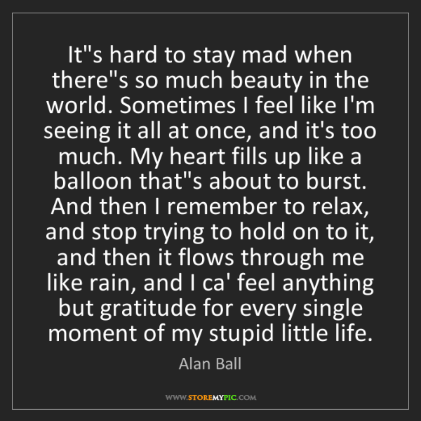 Alan Ball: It's hard to stay mad when there's so much beauty in...