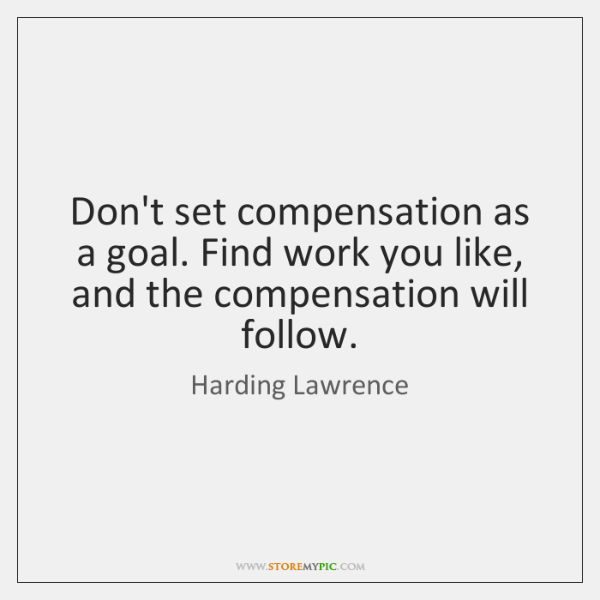 Don't set compensation as a goal. Find work you like, and the ...