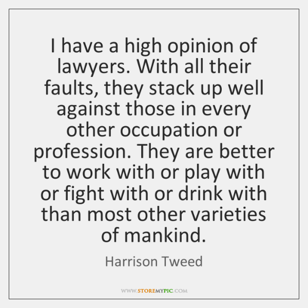 I have a high opinion of lawyers. With all their faults, they ...