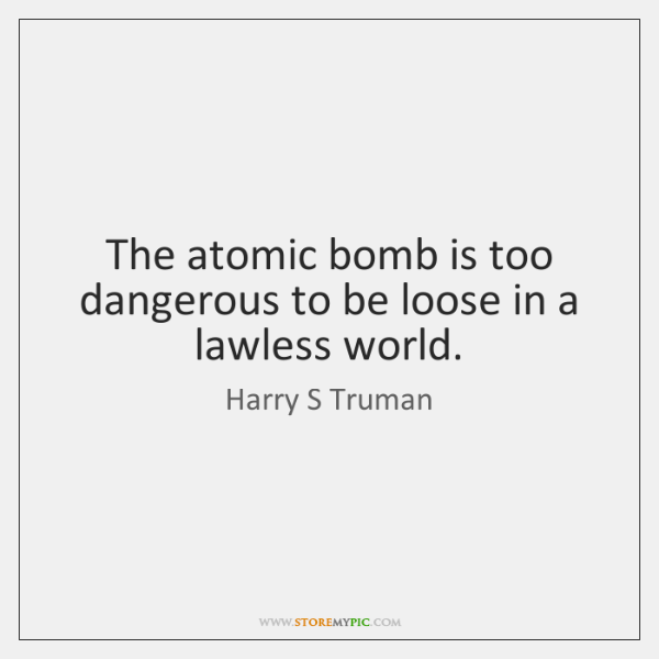 The atomic bomb is too dangerous to be loose in a lawless ...