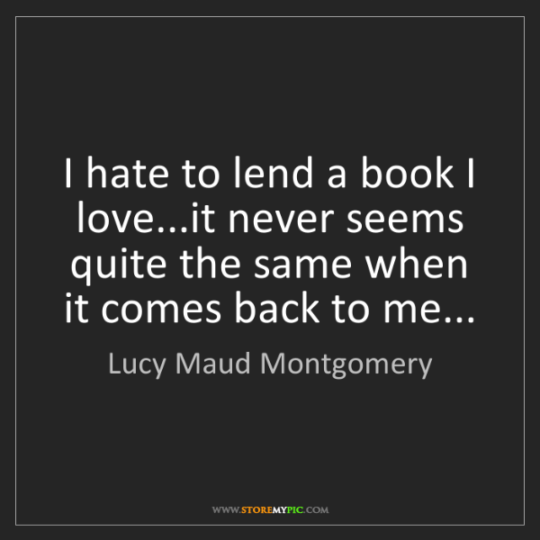 Lucy Maud Montgomery: I hate to lend a book I love...it never seems quite the...