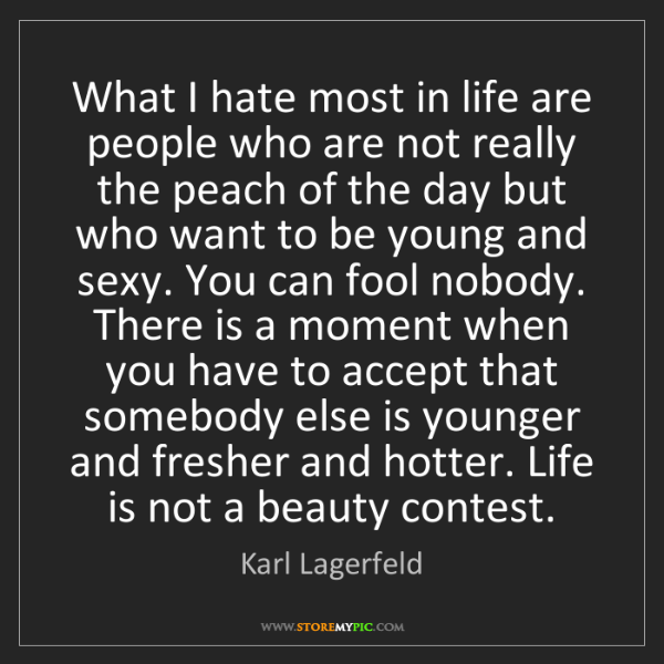Karl Lagerfeld: What I hate most in life are people who are not really...