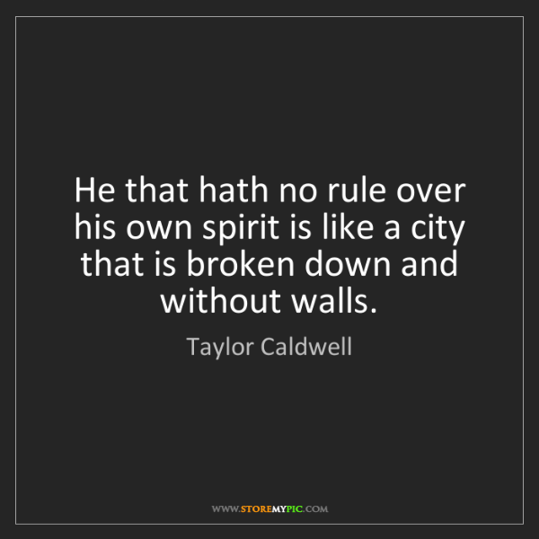 Taylor Caldwell: He that hath no rule over his own spirit is like a city...