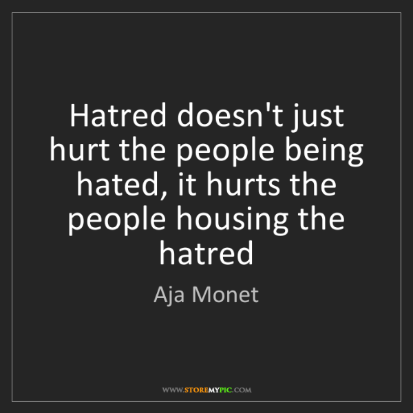 Aja Monet: Hatred doesn't just hurt the people being hated, it hurts...