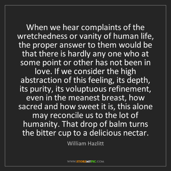 William Hazlitt: When we hear complaints of the wretchedness or vanity...