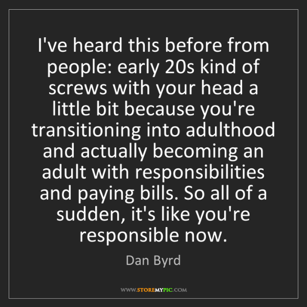 Dan Byrd: I've heard this before from people: early 20s kind of...