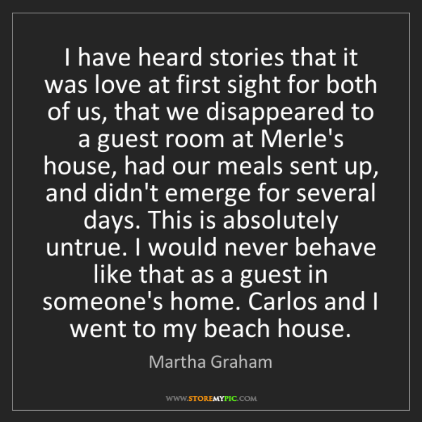 Martha Graham: I have heard stories that it was love at first sight...