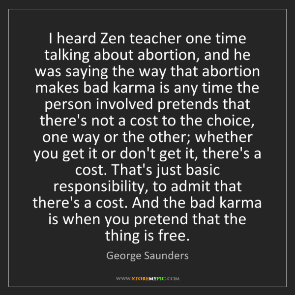 George Saunders: I heard Zen teacher one time talking about abortion,...