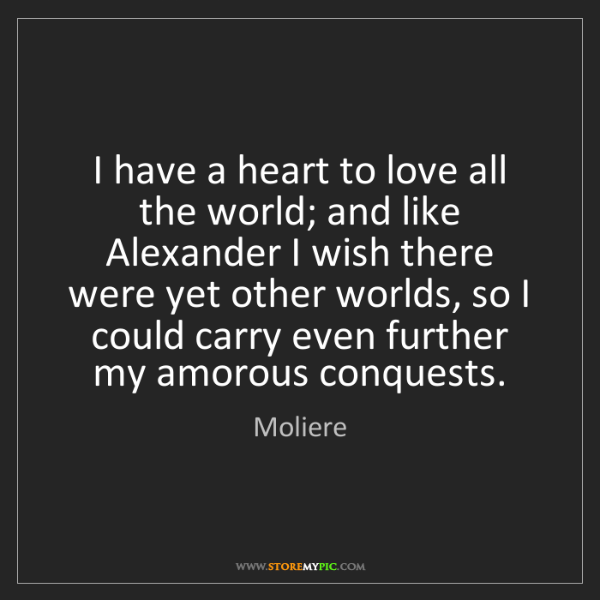 Moliere: I have a heart to love all the world; and like Alexander...