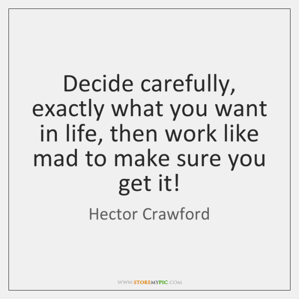 Decide carefully, exactly what you want in life, then work like mad ...