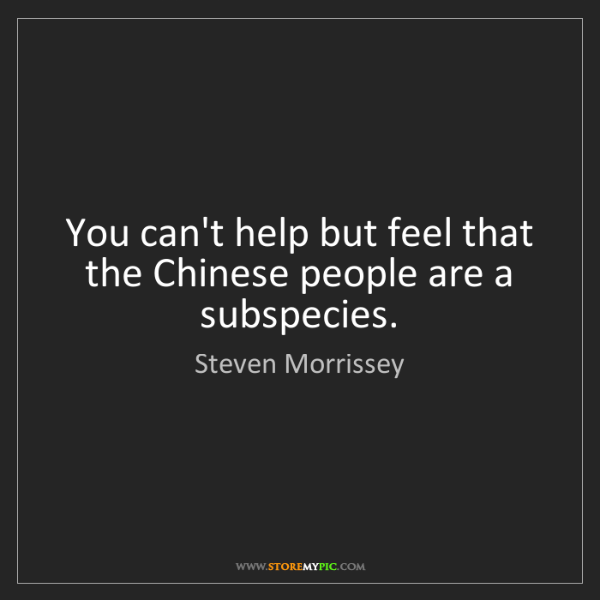 Steven Morrissey: You can't help but feel that the Chinese people are a...