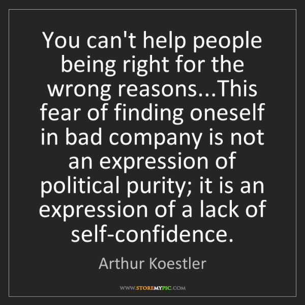 Arthur Koestler: You can't help people being right for the wrong reasons...This...