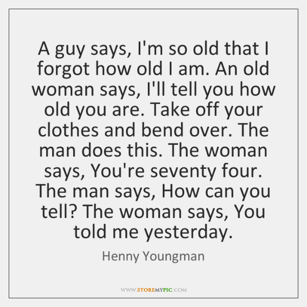 A guy says, I'm so old that I forgot how old I ...