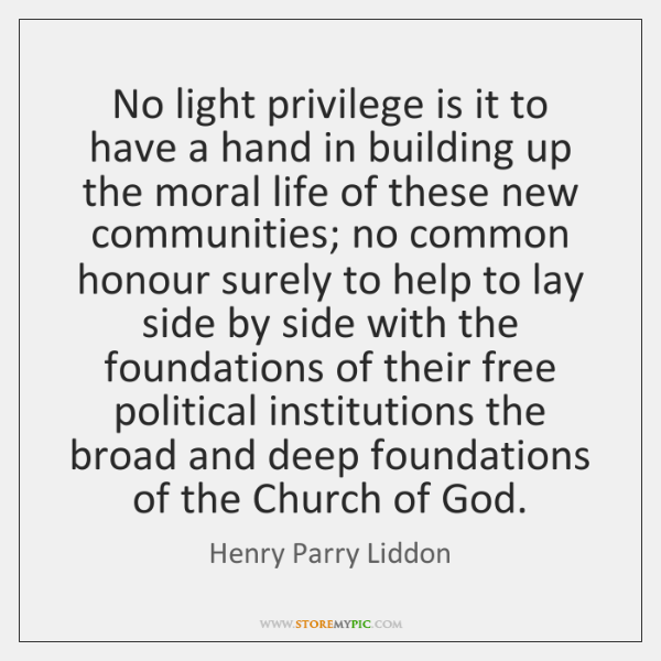 No light privilege is it to have a hand in building up ...