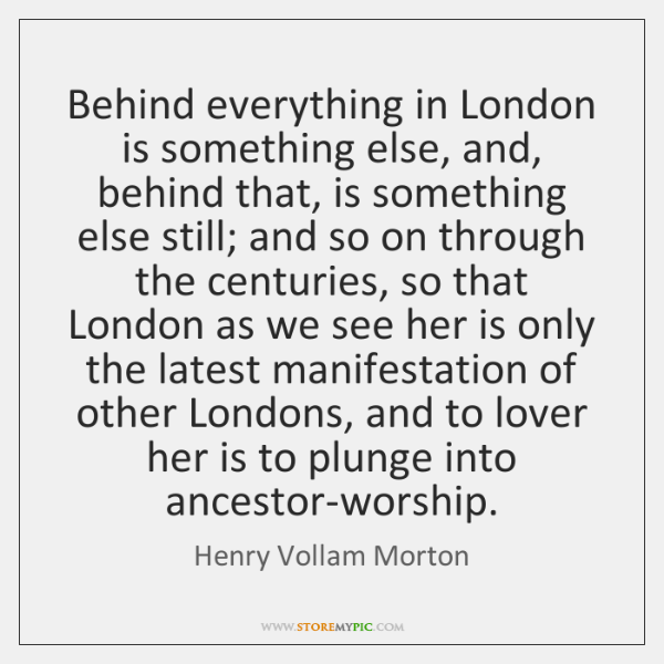 Behind everything in London is something else, and, behind that, is something ...