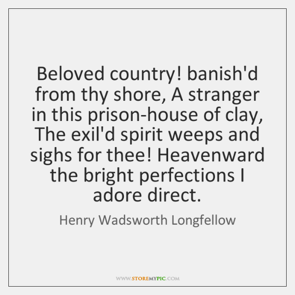 Beloved country! banish'd from thy shore, A stranger in this prison-house of ...