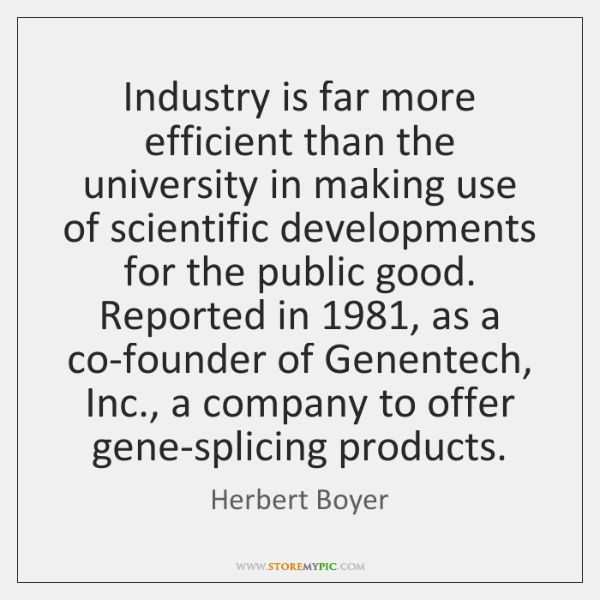 Industry is far more efficient than the university in making use of ...