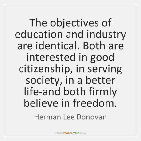 The objectives of education and industry are identical. Both are interested in ...