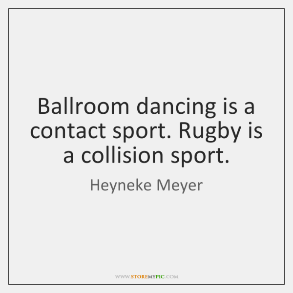 Ballroom dancing is a contact sport. Rugby is a collision sport.