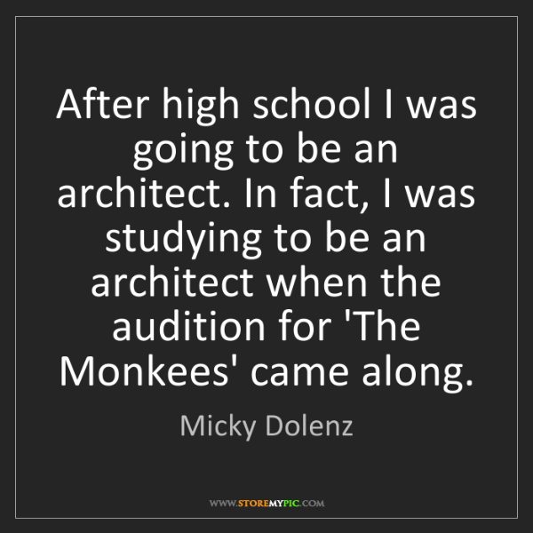Micky Dolenz: After high school I was going to be an architect. In...