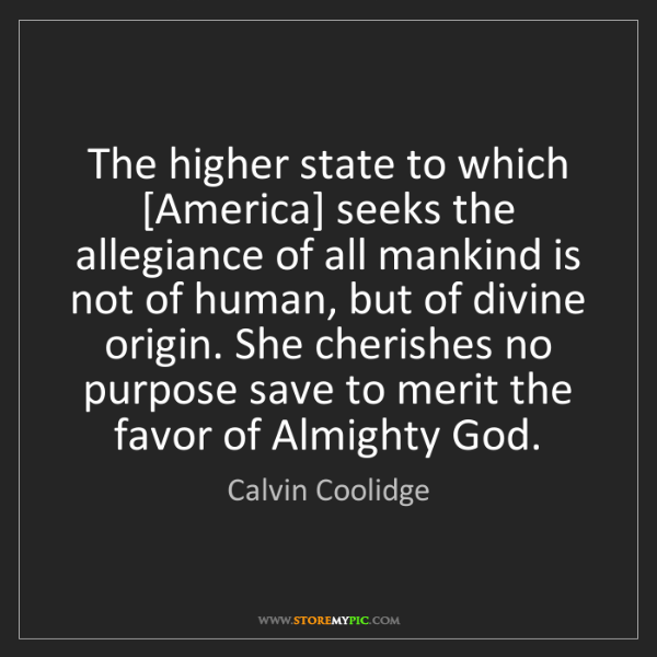 Calvin Coolidge: The higher state to which [America] seeks the allegiance...