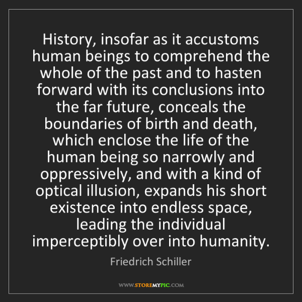 Friedrich Schiller: History, insofar as it accustoms human beings to comprehend...