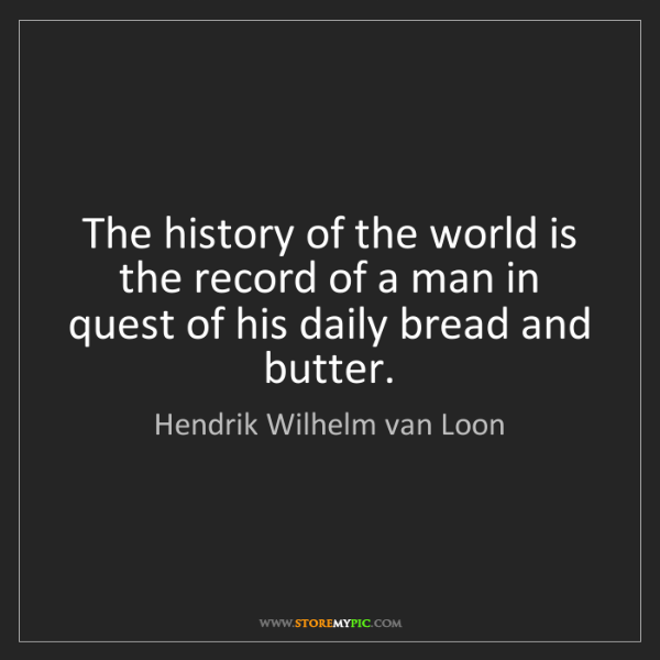 Hendrik Wilhelm van Loon: The history of the world is the record of a man in quest...