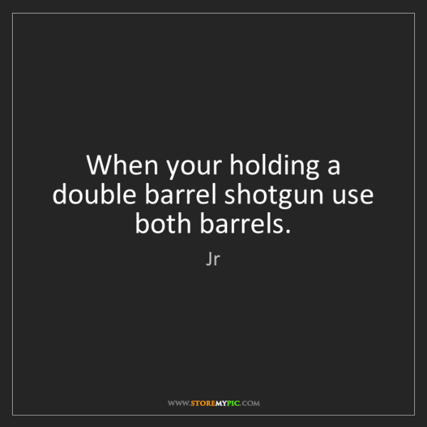 Jr: When your holding a double barrel shotgun use both barrels.