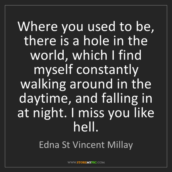 Edna St Vincent Millay: Where you used to be, there is a hole in the world, which...