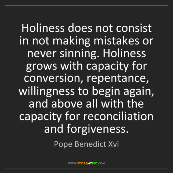 Pope Benedict Xvi: Holiness does not consist in not making mistakes or never...